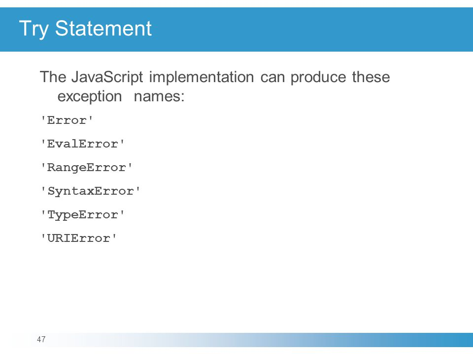 Try Statement The JavaScript implementation can produce these exception names: Error EvalError RangeError SyntaxError TypeError URIError 47