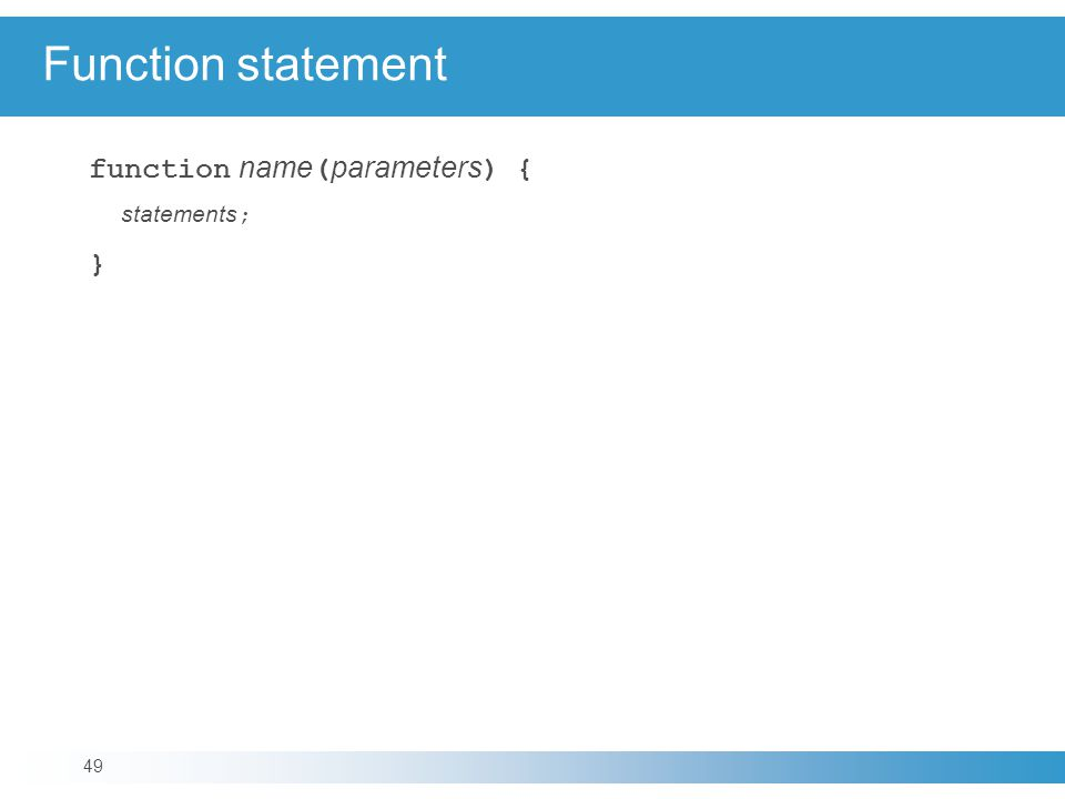 Function statement function name ( parameters ) { statements ; } 49