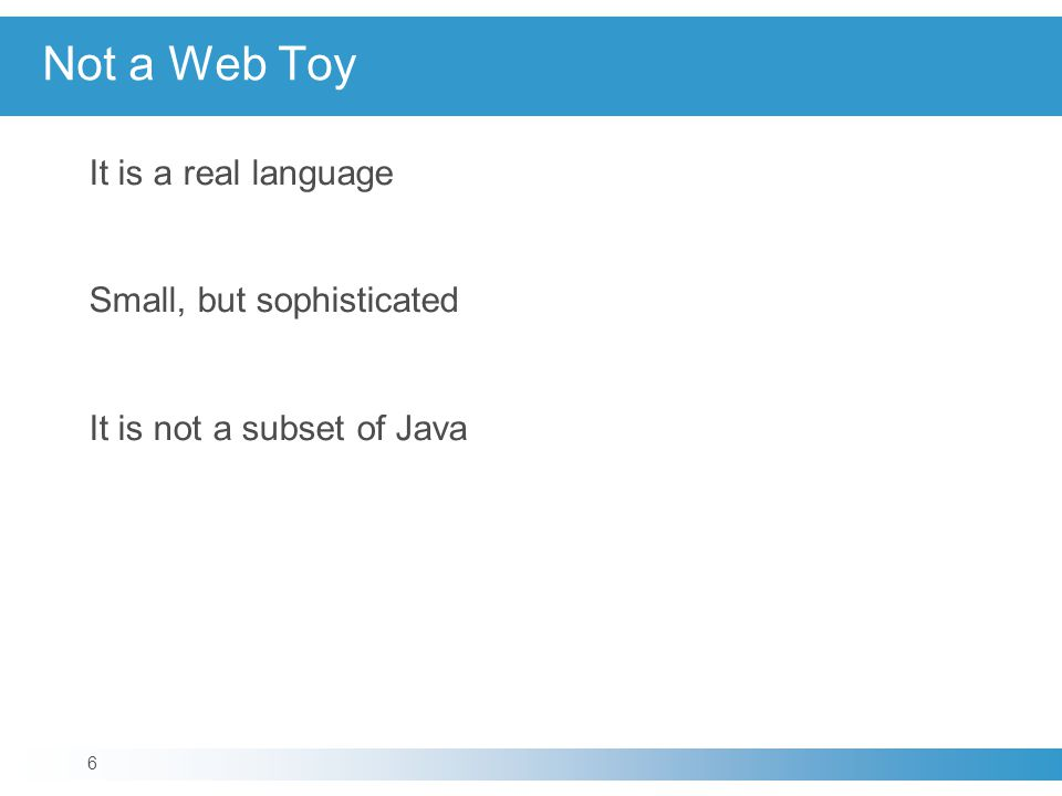 Not a Web Toy It is a real language Small, but sophisticated It is not a subset of Java 6