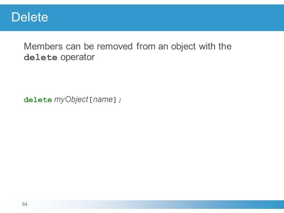 Delete Members can be removed from an object with the delete operator delete myObject [ name ]; 64
