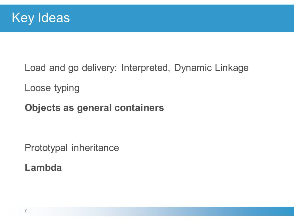 Key Ideas Load and go delivery: Interpreted, Dynamic Linkage Loose typing Objects as general containers Prototypal inheritance Lambda 7