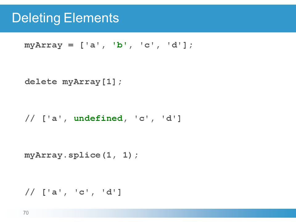 Deleting Elements myArray = [ a , b , c , d ]; delete myArray[1]; // [ a , undefined, c , d ] myArray.splice(1, 1); // [ a , c , d ] 70