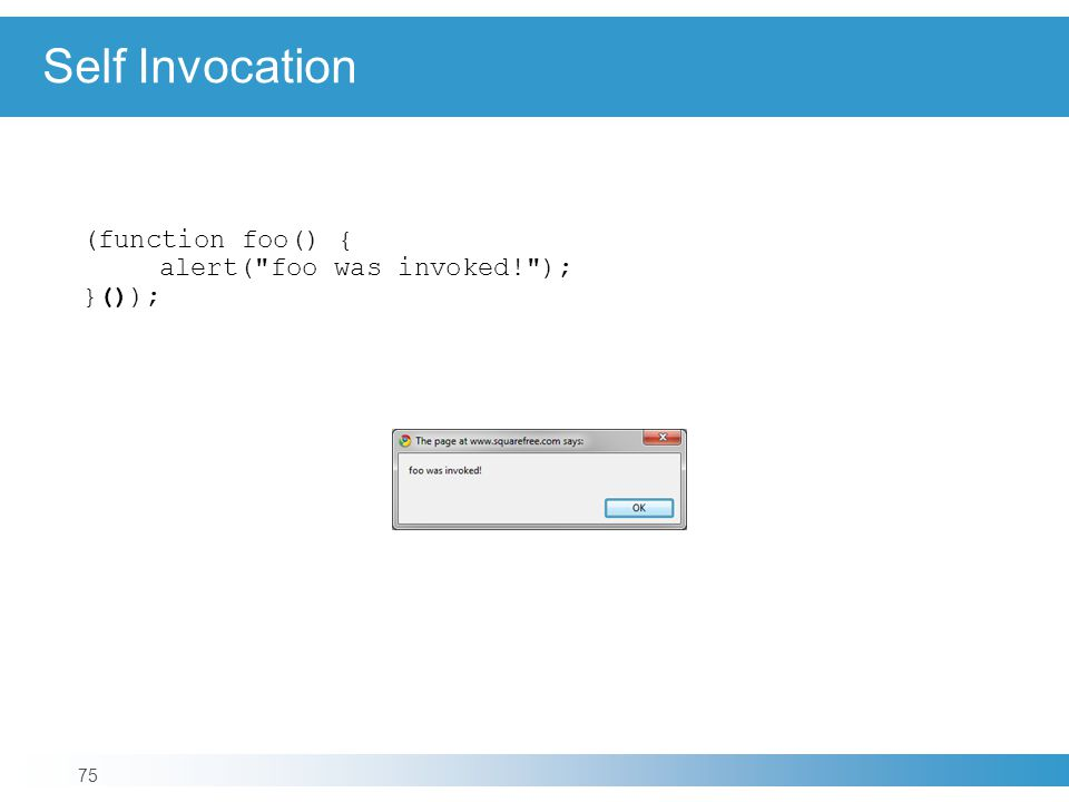 Self Invocation 75 (function foo() { alert( foo was invoked! ); }());