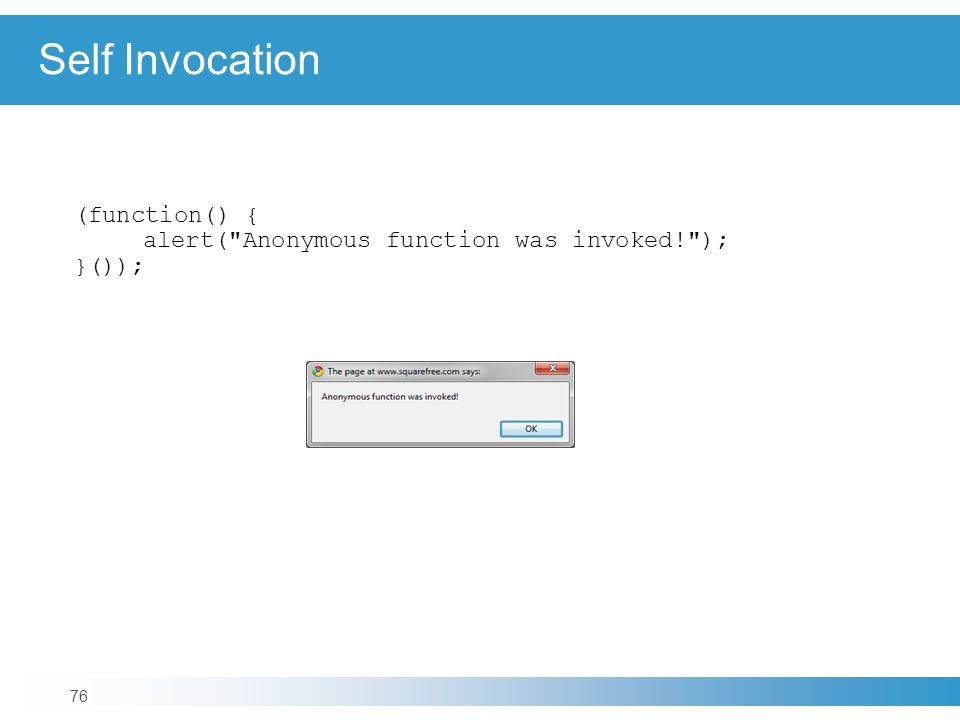 Self Invocation 76 (function() { alert( Anonymous function was invoked! ); }());