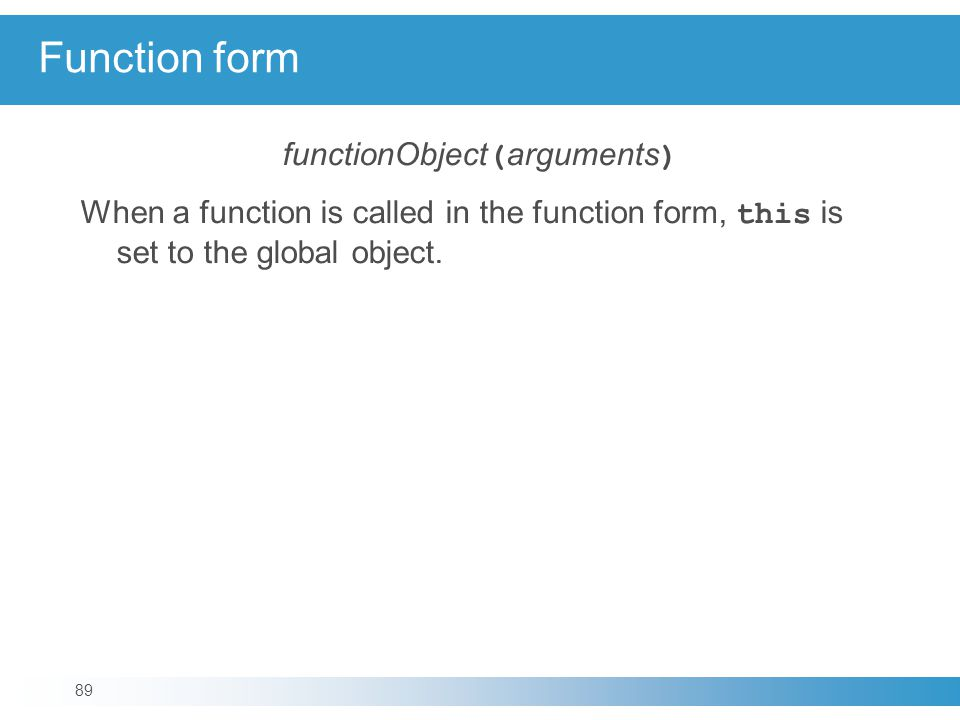 Function form functionObject ( arguments ) When a function is called in the function form, this is set to the global object.