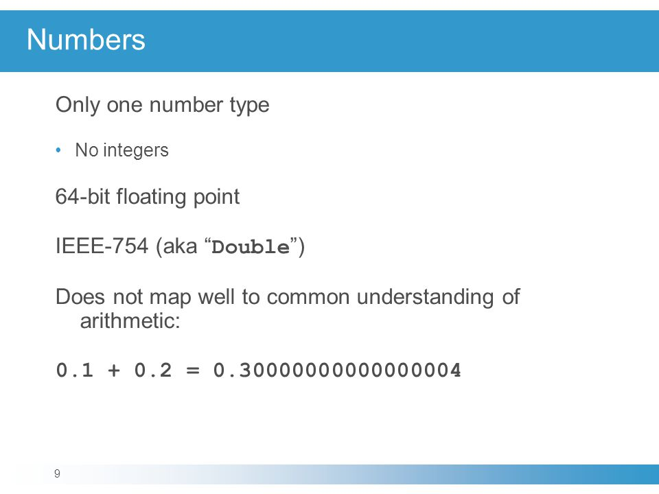 Numbers Only one number type No integers 64-bit floating point IEEE-754 (aka Double ) Does not map well to common understanding of arithmetic: 0.1 + 0.2 = 0.30000000000000004 9