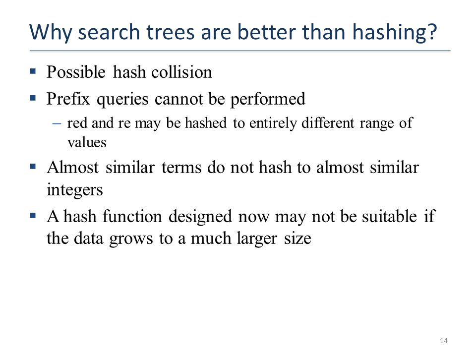 Why search trees are better than hashing?  Possible hash collision  Prefix queries cannot be performed – red and re may be hashed to entirely differ