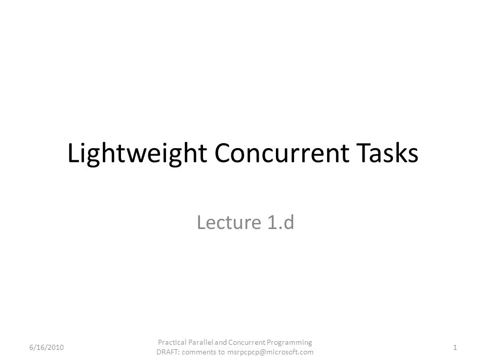 Lightweight Concurrent Tasks Lecture 1.d 6/16/2010 Practical Parallel and Concurrent Programming DRAFT: comments to msrpcpcp@microsoft.com 1