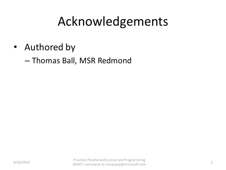 Acknowledgements Authored by – Thomas Ball, MSR Redmond 6/16/2010 Practical Parallel and Concurrent Programming DRAFT: comments to msrpcpcp@microsoft.com 2