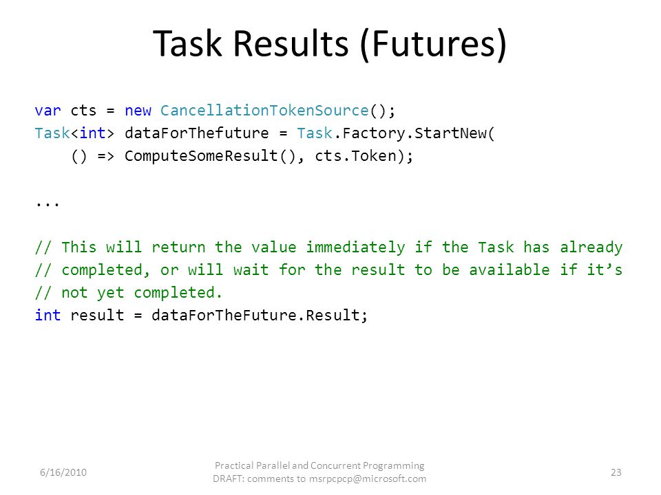 Task Results (Futures) var cts = new CancellationTokenSource(); Task dataForThefuture = Task.Factory.StartNew( () => ComputeSomeResult(), cts.Token);.