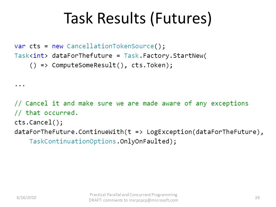 Task Results (Futures) var cts = new CancellationTokenSource(); Task dataForThefuture = Task.Factory.StartNew( () => ComputeSomeResult(), cts.Token);...