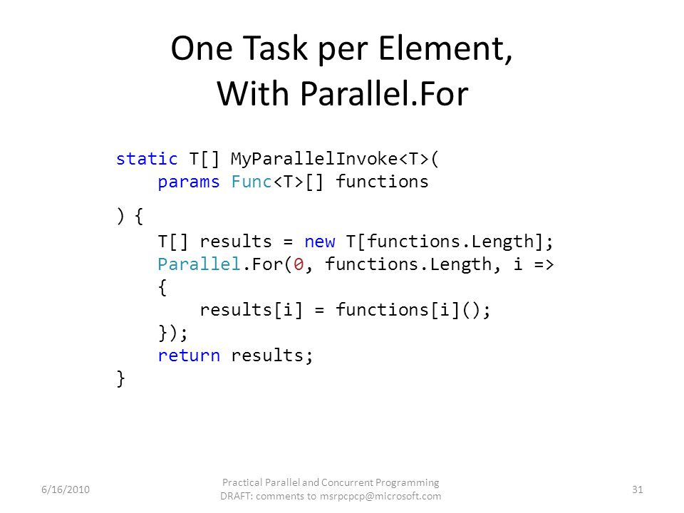 static T[] MyParallelInvoke ( params Func [] functions ) { T[] results = new T[functions.Length]; Parallel.For(0, functions.Length, i => { results[i] = functions[i](); }); return results; } One Task per Element, With Parallel.For 6/16/2010 Practical Parallel and Concurrent Programming DRAFT: comments to msrpcpcp@microsoft.com 31