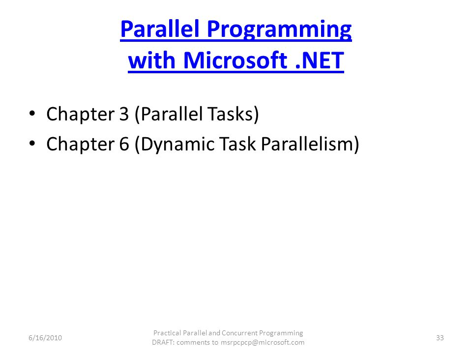 Parallel Programming with Microsoft.NET Chapter 3 (Parallel Tasks) Chapter 6 (Dynamic Task Parallelism) 6/16/2010 Practical Parallel and Concurrent Programming DRAFT: comments to msrpcpcp@microsoft.com 33