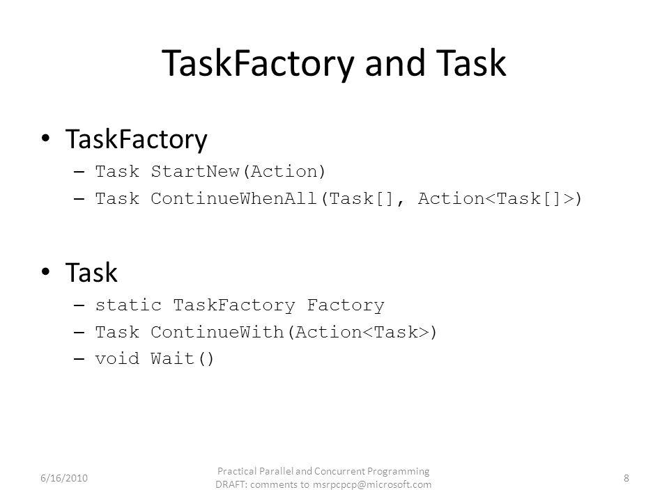 TaskFactory and Task TaskFactory – Task StartNew(Action) – Task ContinueWhenAll(Task[], Action ) Task – static TaskFactory Factory – Task ContinueWith