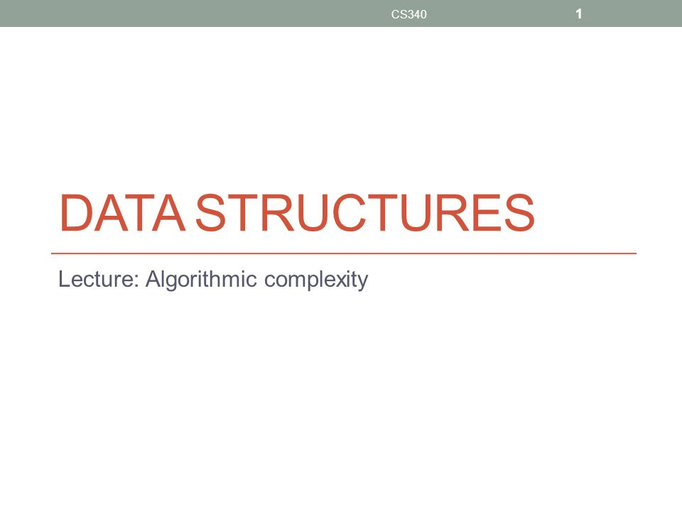 DATA STRUCTURES Lecture: Algorithmic complexity CS340 1