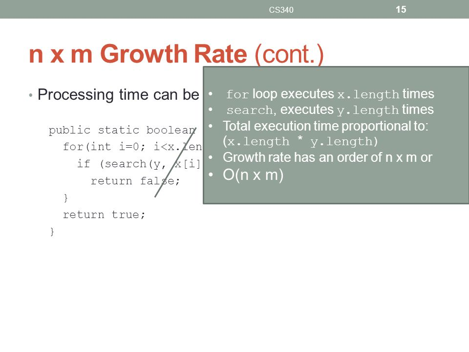 n x m Growth Rate (cont.) Processing time can be dependent on two different inputs. public static boolean areDifferent(int[] x, int[] y) { for(int i=0