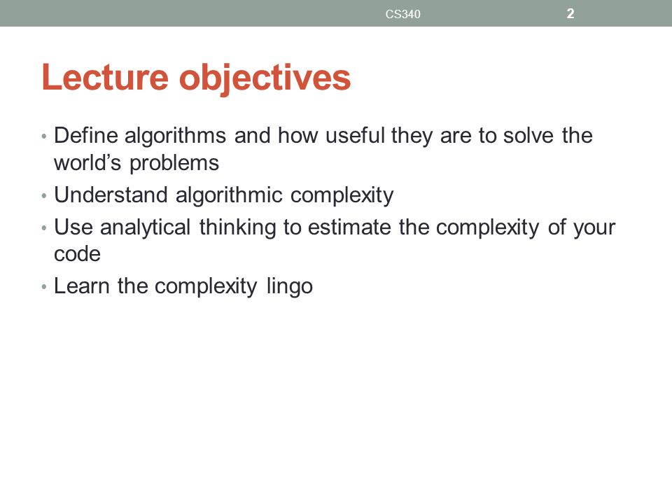 Lecture objectives Define algorithms and how useful they are to solve the world's problems Understand algorithmic complexity Use analytical thinking t