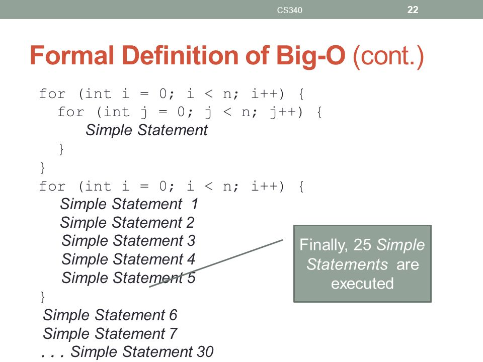 Formal Definition of Big-O (cont.) for (int i = 0; i < n; i++) { for (int j = 0; j < n; j++) { Simple Statement } for (int i = 0; i < n; i++) { Simple
