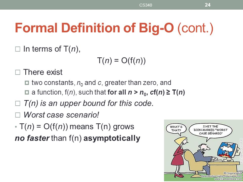 Formal Definition of Big-O (cont.)  In terms of T(n), T(n) = O(f(n))  There exist  two constants, n 0 and c, greater than zero, and  a function, f