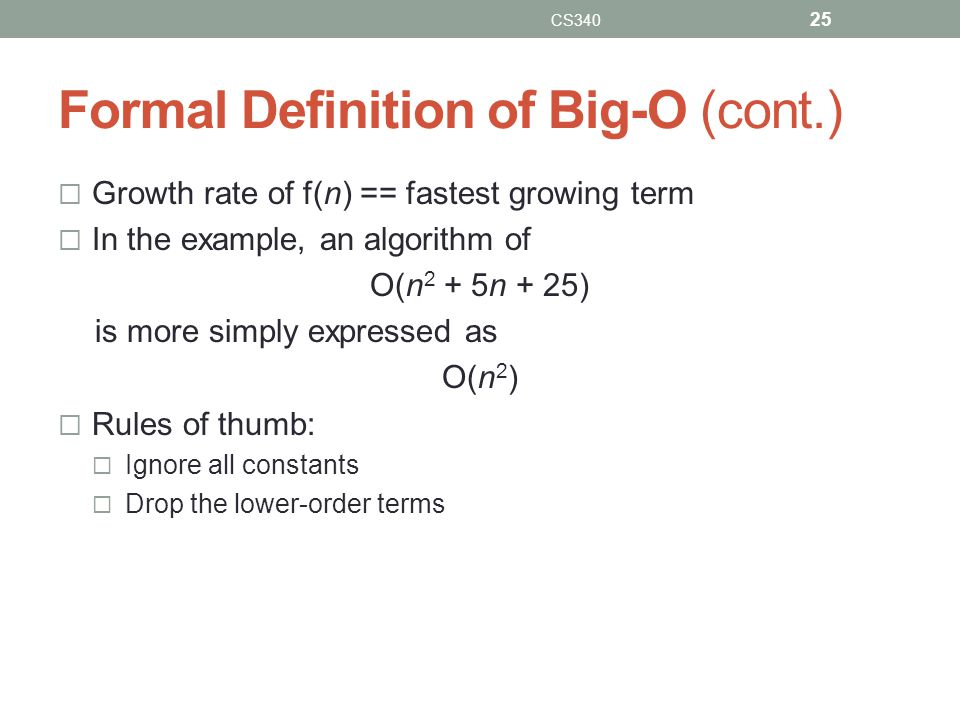 Formal Definition of Big-O (cont.)  Growth rate of f(n) == fastest growing term  In the example, an algorithm of O(n 2 + 5n + 25) is more simply exp