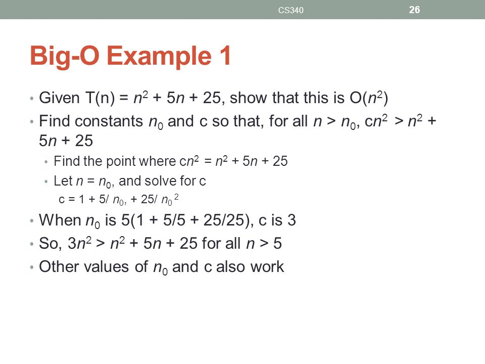Big-O Example 1 Given T(n) = n 2 + 5n + 25, show that this is O(n 2 ) Find constants n 0 and c so that, for all n > n 0, cn 2 > n 2 + 5n + 25 Find the
