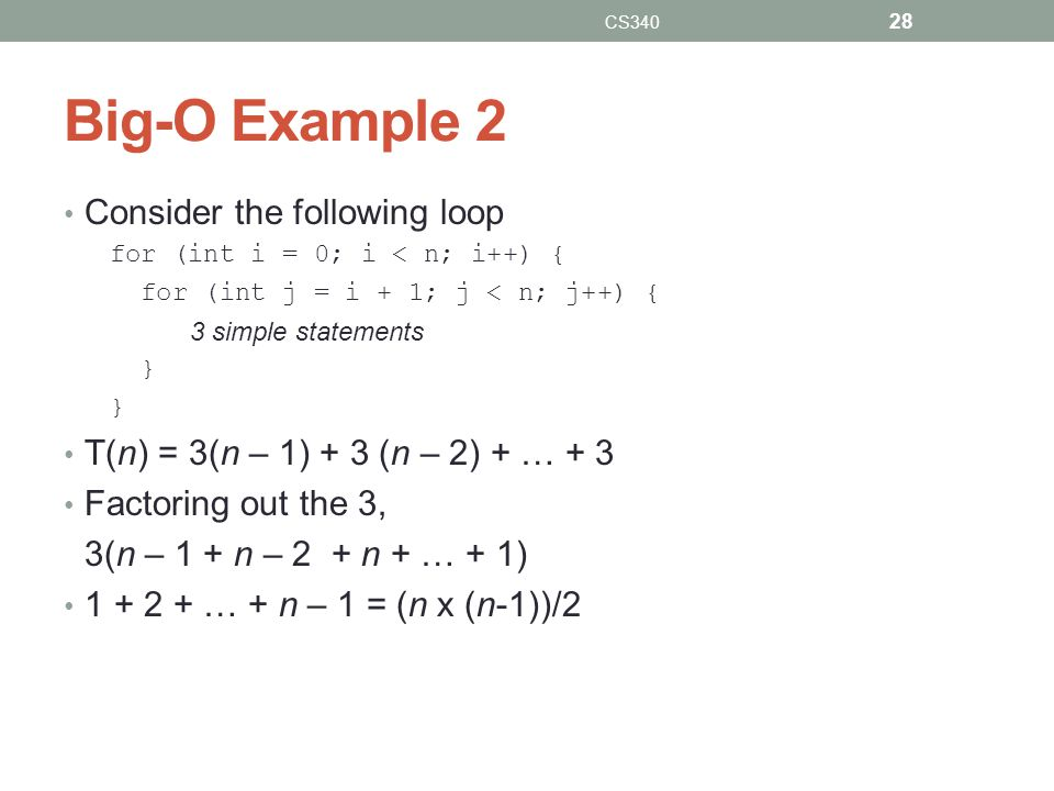 Big-O Example 2 Consider the following loop for (int i = 0; i < n; i++) { for (int j = i + 1; j < n; j++) { 3 simple statements } T(n) = 3(n – 1) + 3