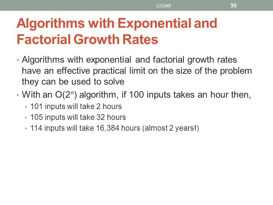 Algorithms with Exponential and Factorial Growth Rates Algorithms with exponential and factorial growth rates have an effective practical limit on the