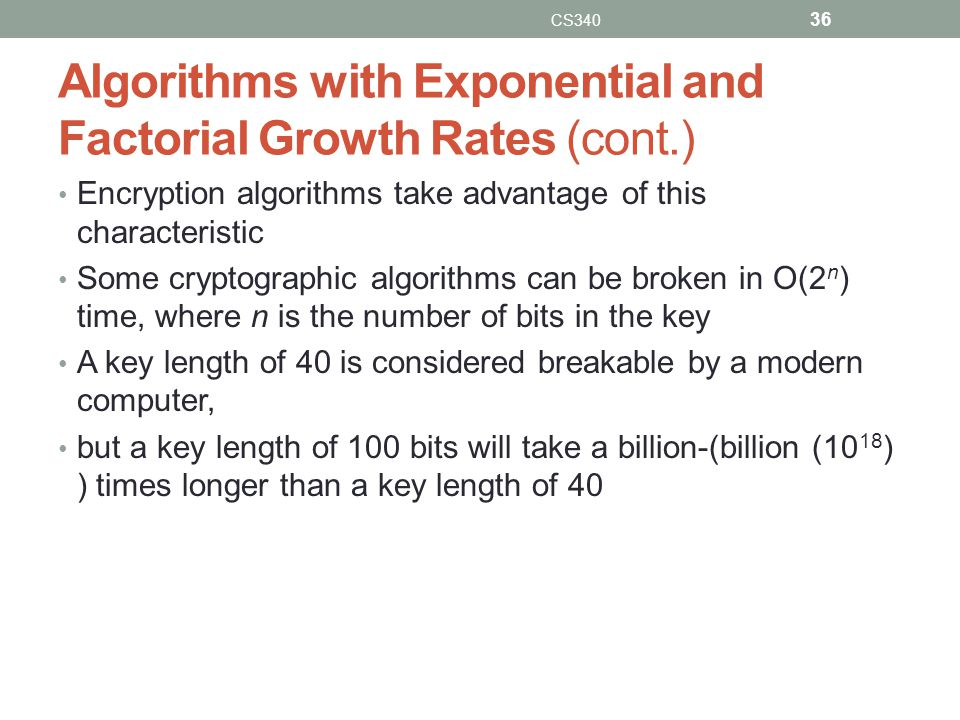 Algorithms with Exponential and Factorial Growth Rates (cont.) Encryption algorithms take advantage of this characteristic Some cryptographic algorith