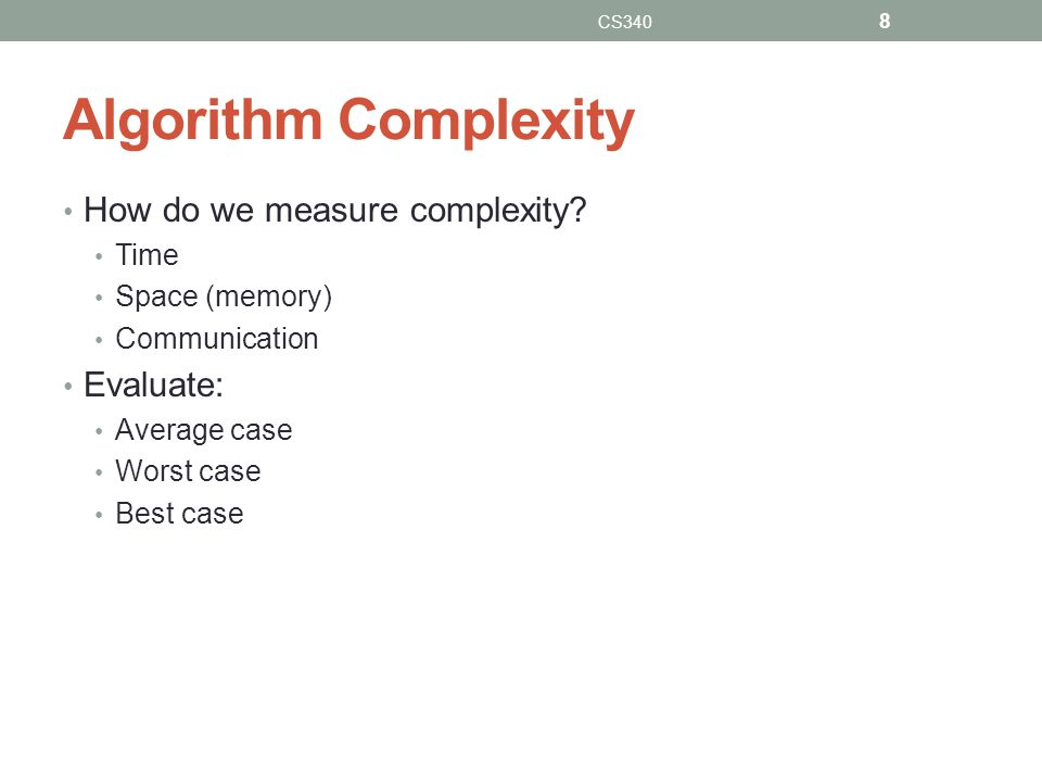 Algorithm Complexity How do we measure complexity? Time Space (memory) Communication Evaluate: Average case Worst case Best case CS340 8