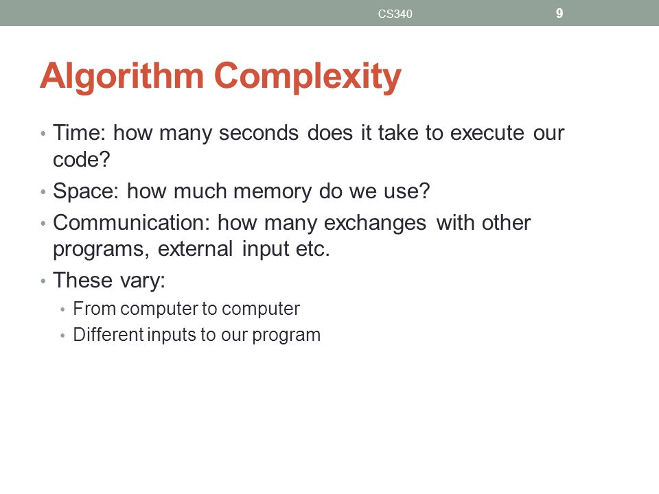 Algorithm Complexity Time: how many seconds does it take to execute our code? Space: how much memory do we use? Communication: how many exchanges with