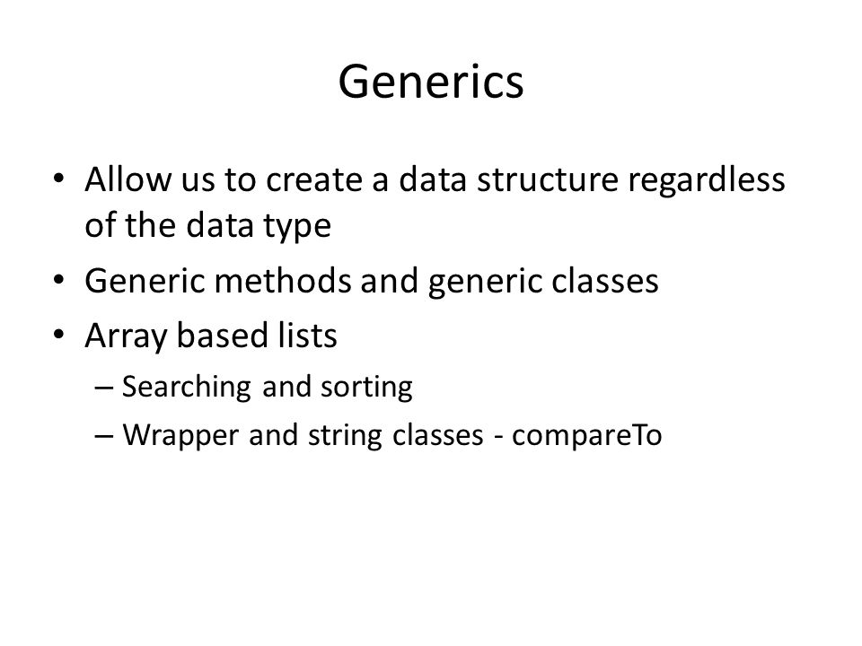 Generics Allow us to create a data structure regardless of the data type Generic methods and generic classes Array based lists – Searching and sorting