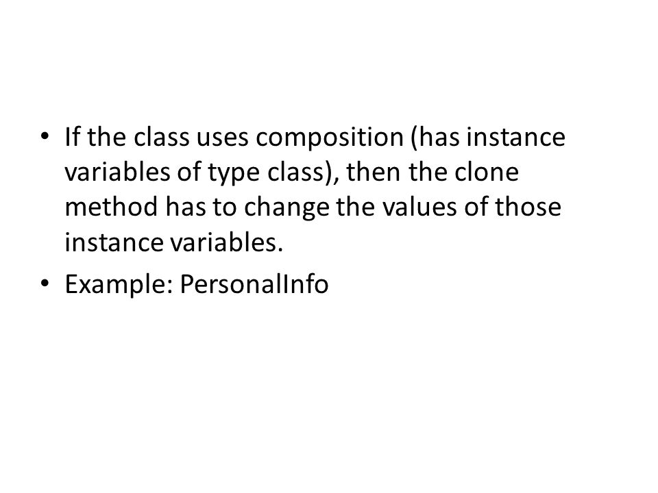 If the class uses composition (has instance variables of type class), then the clone method has to change the values of those instance variables. Exam