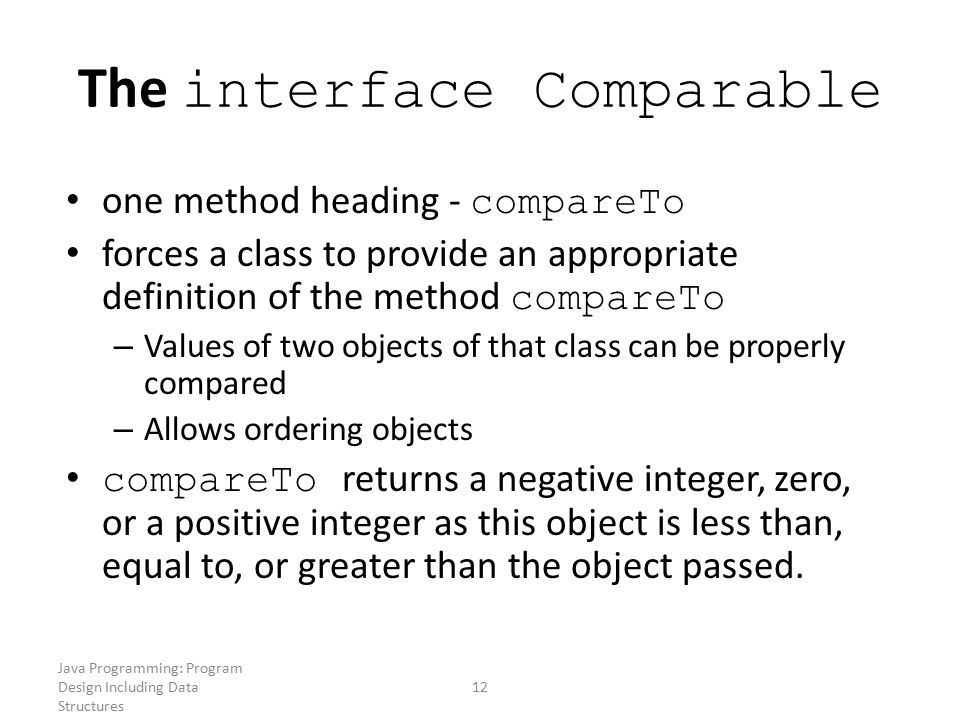 Java Programming: Program Design Including Data Structures 12 The interface Comparable one method heading - compareTo forces a class to provide an app