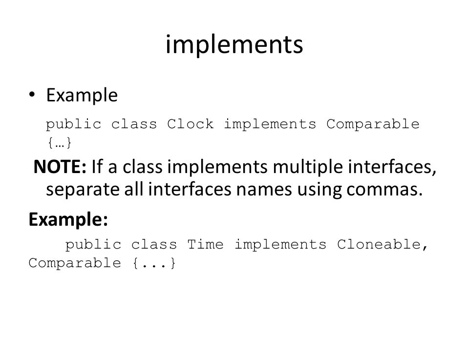 implements Example public class Clock implements Comparable {…} NOTE: If a class implements multiple interfaces, separate all interfaces names using c