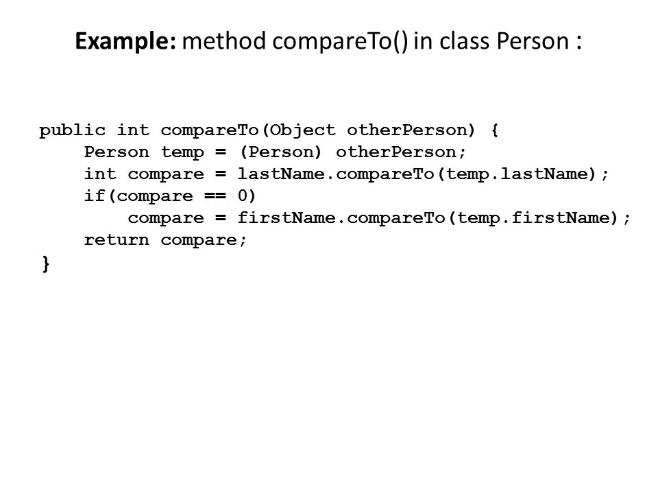 Example: method compareTo() in class Person : public int compareTo(Object otherPerson) { Person temp = (Person) otherPerson; int compare = lastName.co