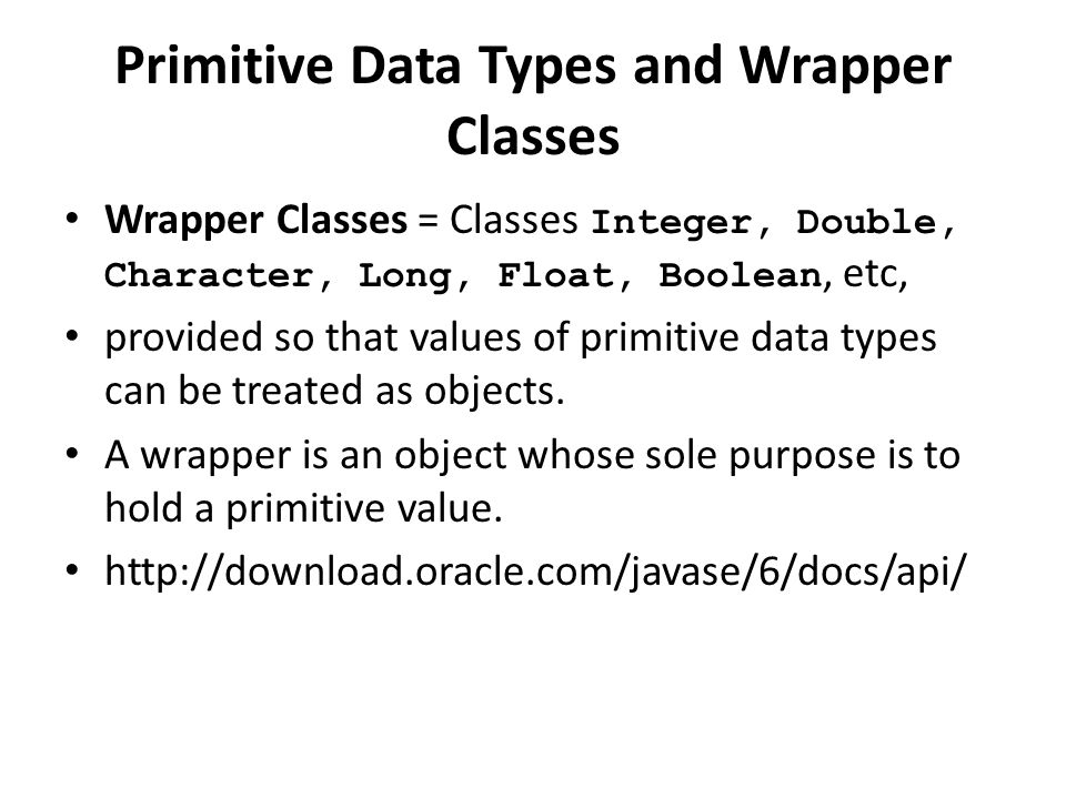 Primitive Data Types and Wrapper Classes Wrapper Classes = Classes Integer, Double, Character, Long, Float, Boolean, etc, provided so that values of p