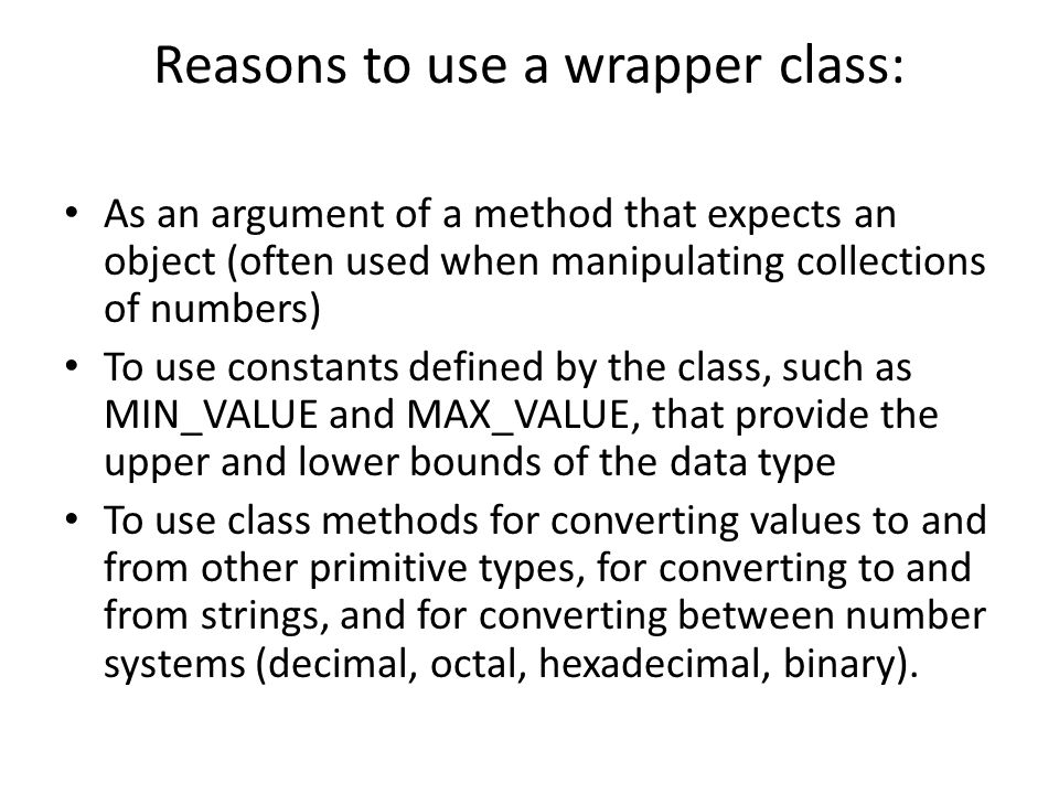 Reasons to use a wrapper class: As an argument of a method that expects an object (often used when manipulating collections of numbers) To use constan
