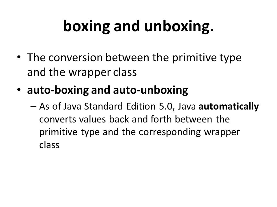 boxing and unboxing. The conversion between the primitive type and the wrapper class auto-boxing and auto-unboxing – As of Java Standard Edition 5.0,