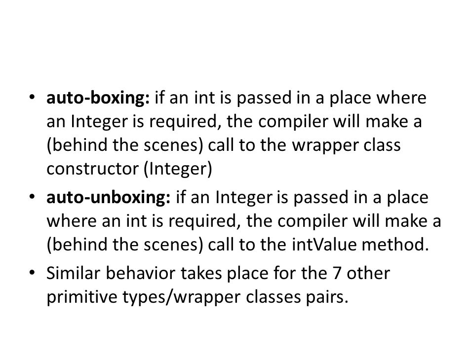 auto-boxing: if an int is passed in a place where an Integer is required, the compiler will make a (behind the scenes) call to the wrapper class const