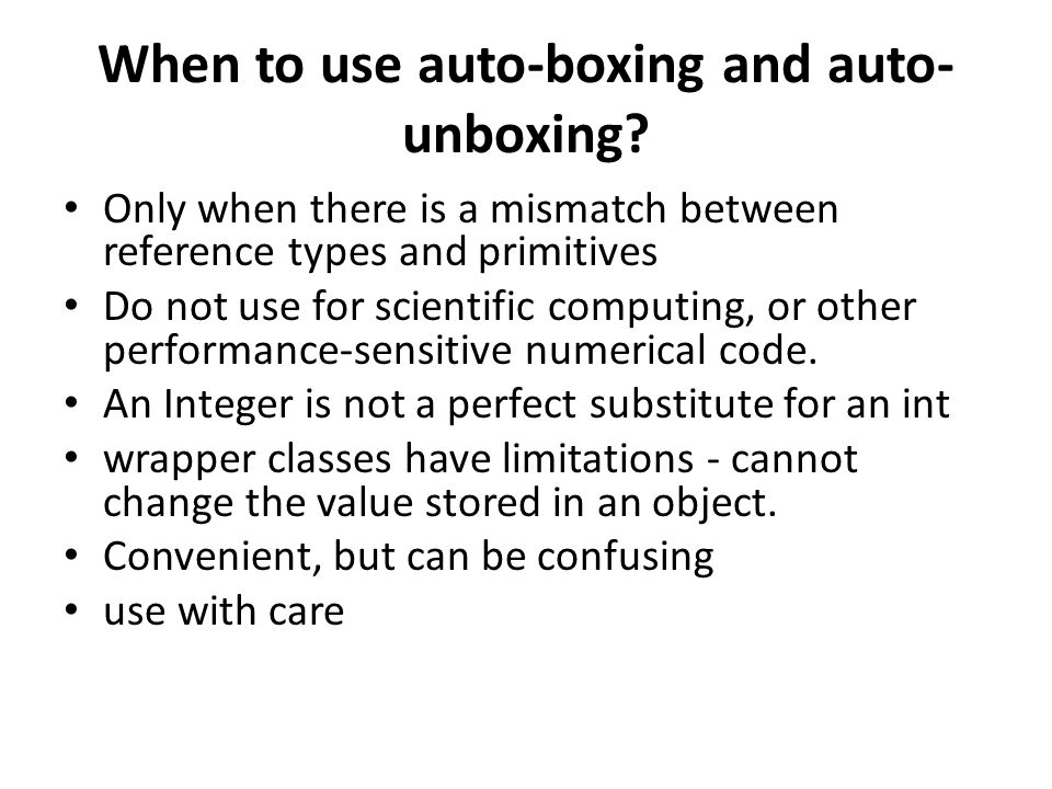 When to use auto-boxing and auto- unboxing? Only when there is a mismatch between reference types and primitives Do not use for scientific computing,