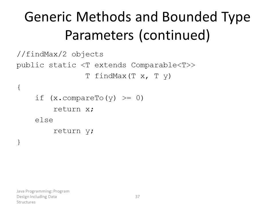 Java Programming: Program Design Including Data Structures 37 Generic Methods and Bounded Type Parameters (continued) //findMax/2 objects public stati
