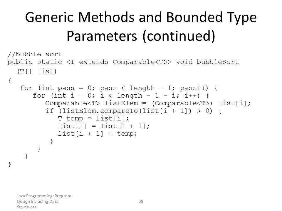 Java Programming: Program Design Including Data Structures 39 Generic Methods and Bounded Type Parameters (continued) //bubble sort public static > vo