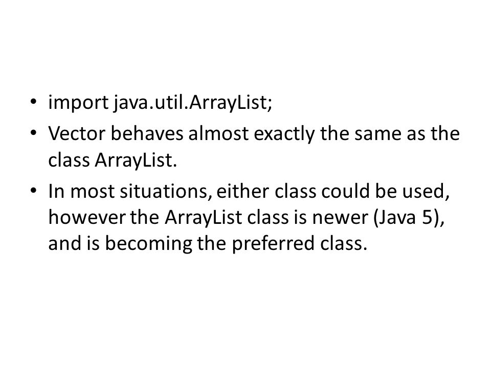 import java.util.ArrayList; Vector behaves almost exactly the same as the class ArrayList. In most situations, either class could be used, however the