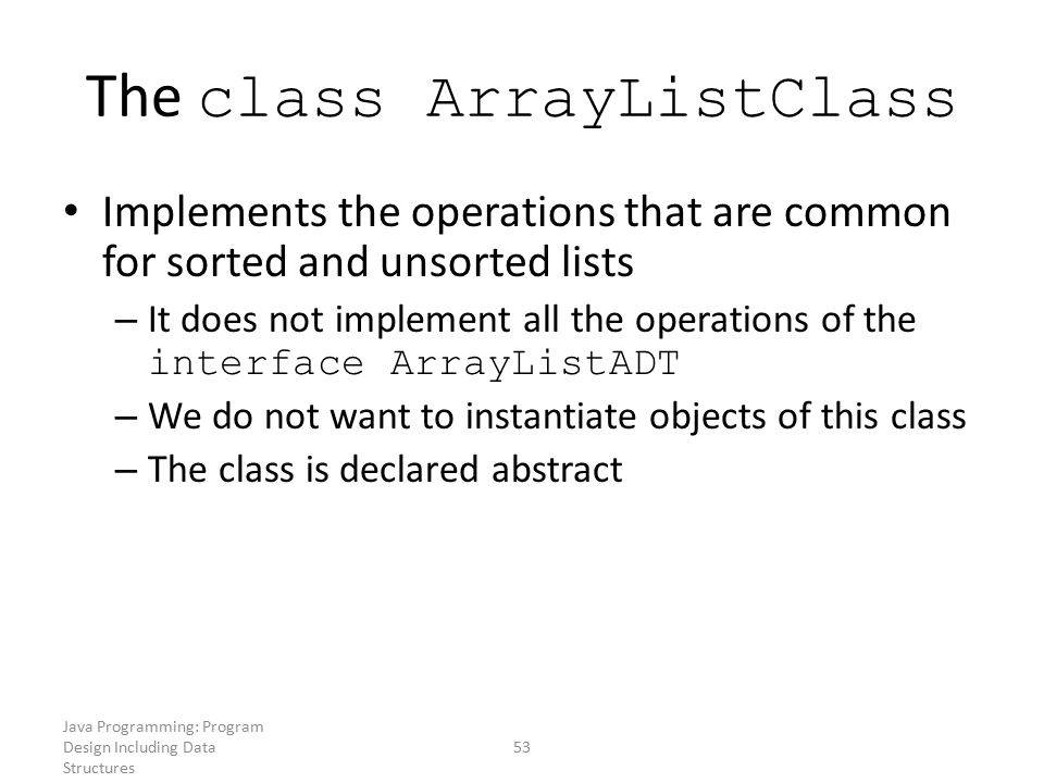 Java Programming: Program Design Including Data Structures 53 The class ArrayListClass Implements the operations that are common for sorted and unsort