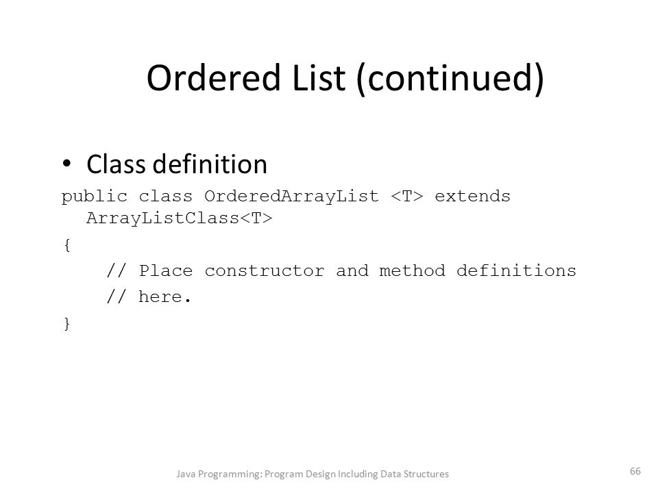 Java Programming: Program Design Including Data Structures 66 Ordered List (continued) Class definition public class OrderedArrayList extends ArrayLis