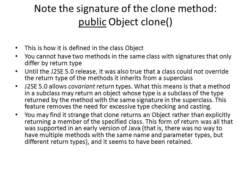 Note the signature of the clone method: public Object clone() This is how it is defined in the class Object You cannot have two methods in the same cl