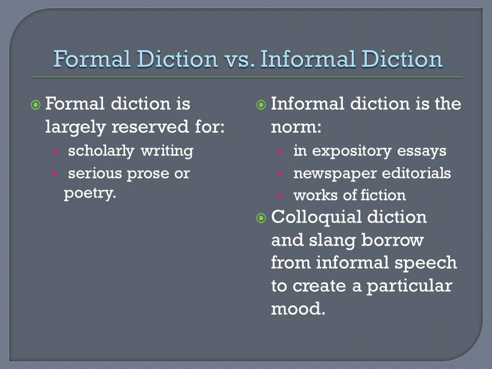  Formal diction is largely reserved for: scholarly writing serious prose or poetry.