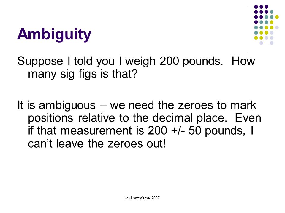 (c) Lanzafame 2007 Ambiguity Suppose I told you I weigh 200 pounds.