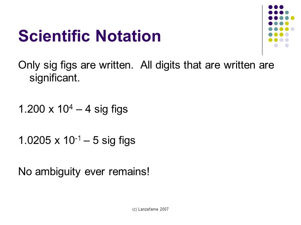 (c) Lanzafame 2007 Scientific Notation Only sig figs are written.