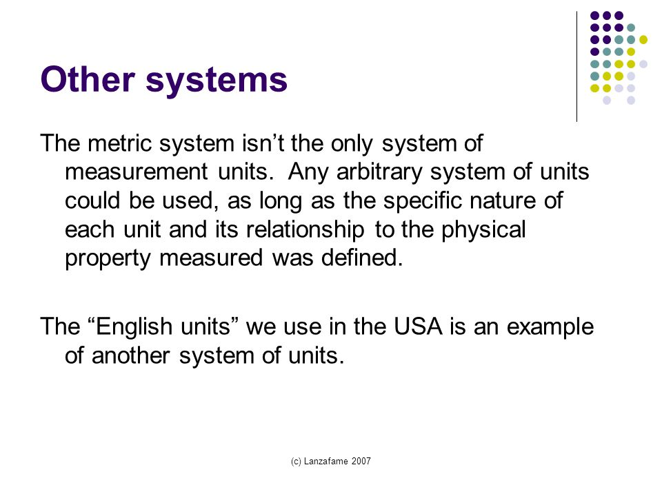 (c) Lanzafame 2007 Other systems The metric system isn't the only system of measurement units.